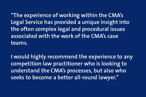 """Quote card which says """"The experience of working within the CMA's Legal Service has provided a unique insight into the often complex legal and procedural issues associated with the work of the CMA's case teams. I would highly recommend the experience to any competition law practitioner who is looking to understand the CMA's processes, but also who seeks to become a better all-round lawyer."""""""