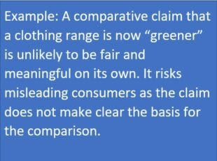Example: a comparative claim that a clothing range is now 'greener' is unlikely to be fair and meaningful on its own. It risks misleading consumers as the claim does not make clear the basis for the comparison.